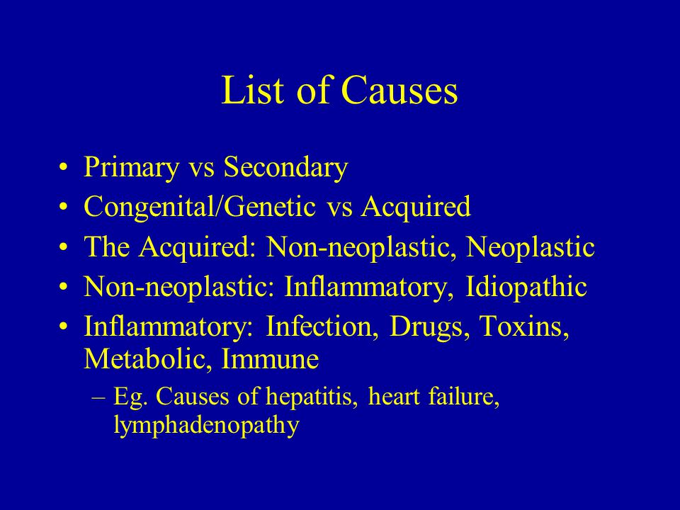 List of Causes Primary vs Secondary Congenital/Genetic vs Acquired The Acquired: Non-neoplastic, Neoplastic Non-neoplastic: Inflammatory, Idiopathic Inflammatory: Infection, Drugs, Toxins, Metabolic, Immune –Eg.