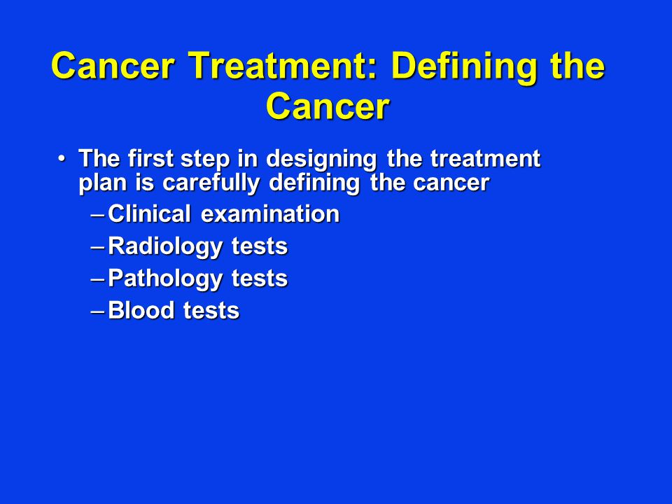 Cancer Treatment: Defining the Cancer The first step in designing the treatment plan is carefully defining the cancerThe first step in designing the treatment plan is carefully defining the cancer –Clinical examination –Radiology tests –Pathology tests –Blood tests