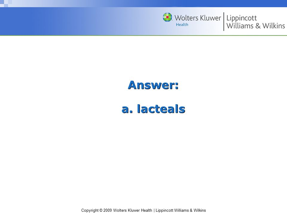 Copyright © 2009 Wolters Kluwer Health | Lippincott Williams & Wilkins Answer: a. lacteals