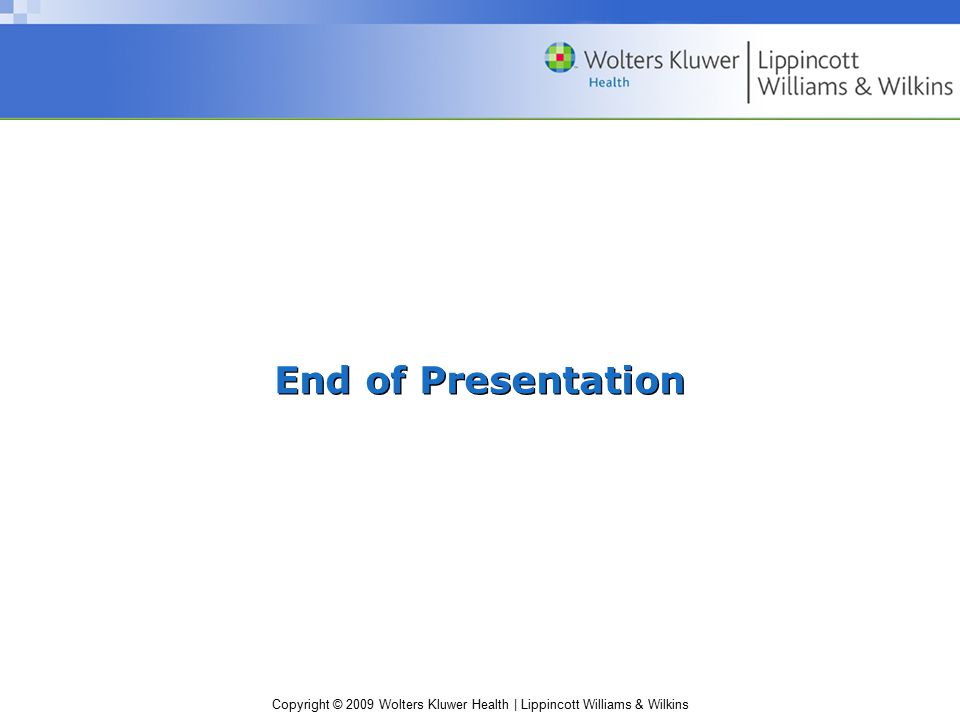 Copyright © 2009 Wolters Kluwer Health | Lippincott Williams & Wilkins End of Presentation