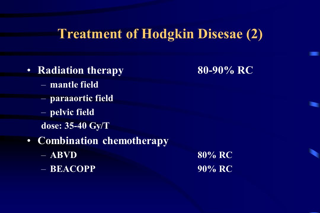 Treatment of Hodgkin Disesae (2) Radiation therapy80-90% RC –mantle field –paraaortic field –pelvic field dose: Gy/T Combination chemotherapy –ABVD80% RC –BEACOPP90% RC