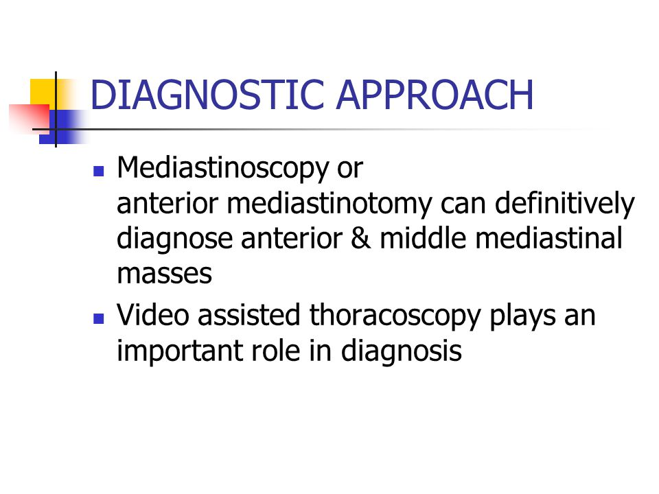 DIAGNOSTIC APPROACH Mediastinoscopy or anterior mediastinotomy can definitively diagnose anterior & middle mediastinal masses Video assisted thoracoscopy plays an important role in diagnosis