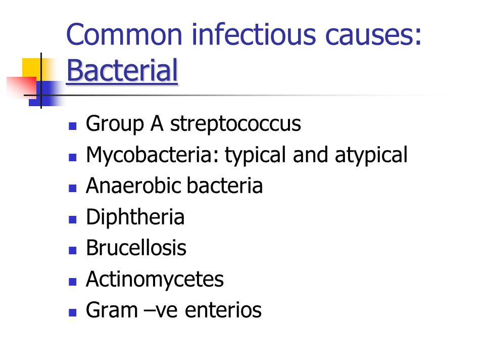 Bacterial Common infectious causes: Bacterial Group A streptococcus Mycobacteria: typical and atypical Anaerobic bacteria Diphtheria Brucellosis Actinomycetes Gram –ve enterios