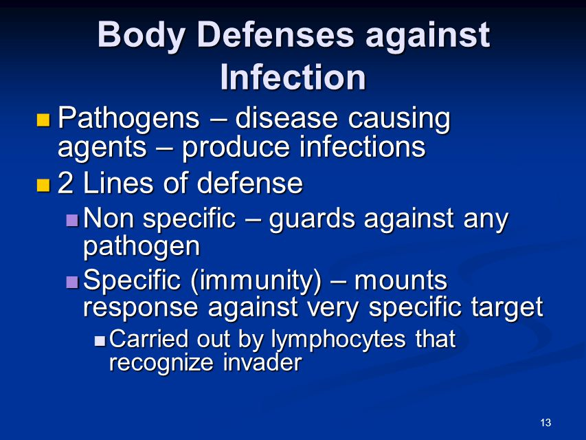 13 Body Defenses against Infection Pathogens – disease causing agents – produce infections Pathogens – disease causing agents – produce infections 2 Lines of defense 2 Lines of defense Non specific – guards against any pathogen Non specific – guards against any pathogen Specific (immunity) – mounts response against very specific target Specific (immunity) – mounts response against very specific target Carried out by lymphocytes that recognize invader Carried out by lymphocytes that recognize invader