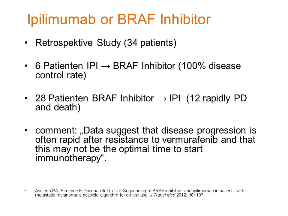 "Ipilimumab or BRAF Inhibitor Retrospektive Study (34 patients) 6 Patienten IPI → BRAF Inhibitor (100% disease control rate) 28 Patienten BRAF Inhibitor → IPI (12 rapidly PD and death) comment: ""Data suggest that disease progression is often rapid after resistance to vermurafenib and that this may not be the optimal time to start immunotherapy ."