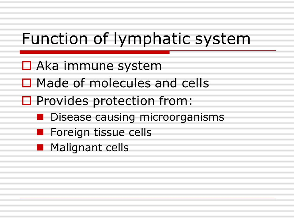Function of lymphatic system  Aka immune system  Made of molecules and cells  Provides protection from: Disease causing microorganisms Foreign tissue cells Malignant cells