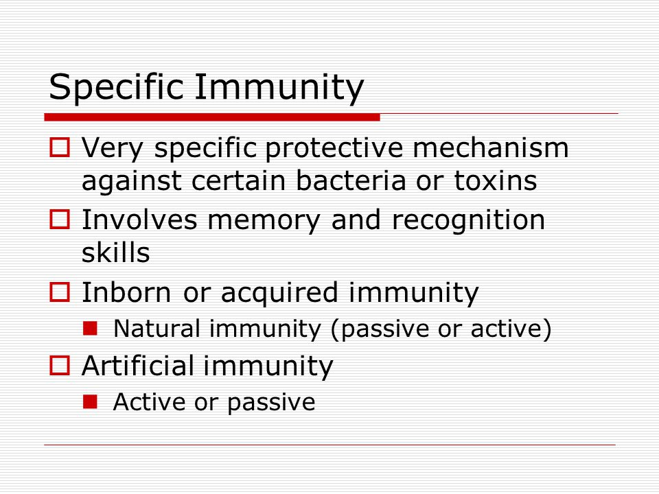 Specific Immunity  Very specific protective mechanism against certain bacteria or toxins  Involves memory and recognition skills  Inborn or acquired immunity Natural immunity (passive or active)  Artificial immunity Active or passive