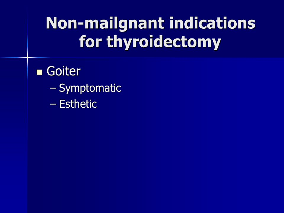 Non-mailgnant indications for thyroidectomy Goiter Goiter –Symptomatic –Esthetic