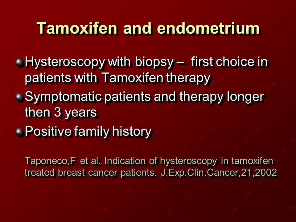 Tamoxifen and endometrium Hysteroscopy with biopsy – first choice in patients with Tamoxifen therapy Symptomatic patients and therapy longer then 3 years Positive family history Taponeco,F et al.