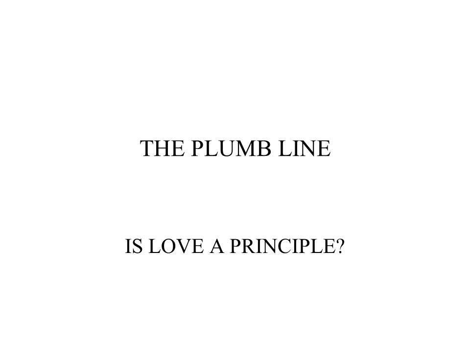 THE PLUMB LINE IS LOVE A PRINCIPLE