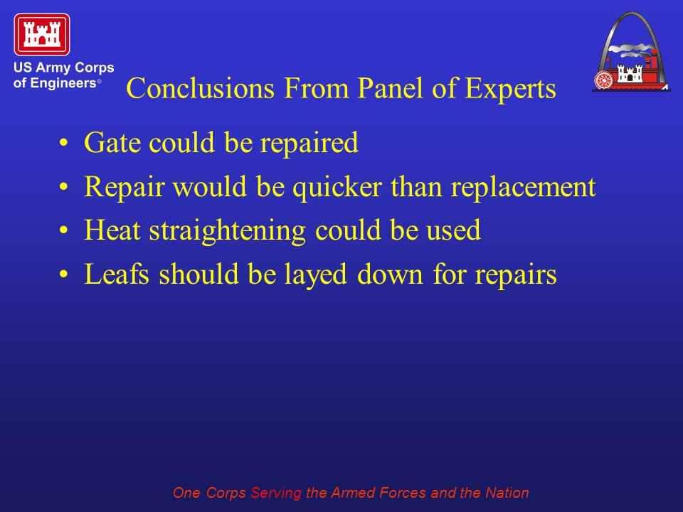 One Corps Serving the Armed Forces and the Nation Conclusions From Panel of Experts Gate could be repaired Repair would be quicker than replacement Heat straightening could be used Leafs should be layed down for repairs