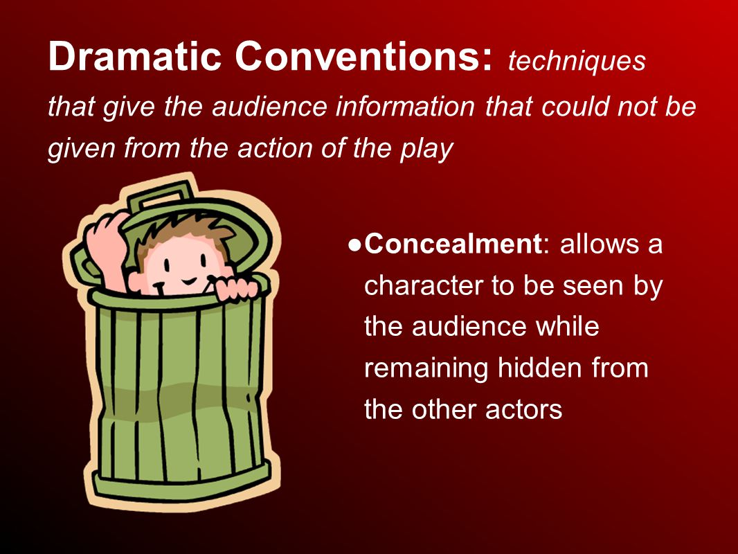 Dramatic Conventions: techniques that give the audience information that could not be given from the action of the play ● Concealment: allows a character to be seen by the audience while remaining hidden from the other actors