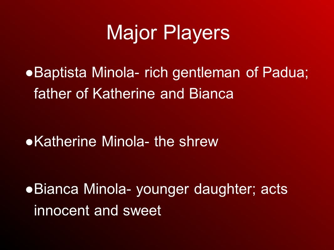 Major Players ● Baptista Minola- rich gentleman of Padua; father of Katherine and Bianca ● Katherine Minola- the shrew ● Bianca Minola- younger daughter; acts innocent and sweet