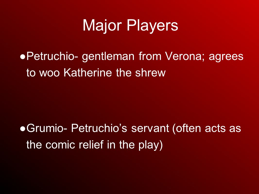 Major Players ● Petruchio- gentleman from Verona; agrees to woo Katherine the shrew ● Grumio- Petruchio's servant (often acts as the comic relief in the play)