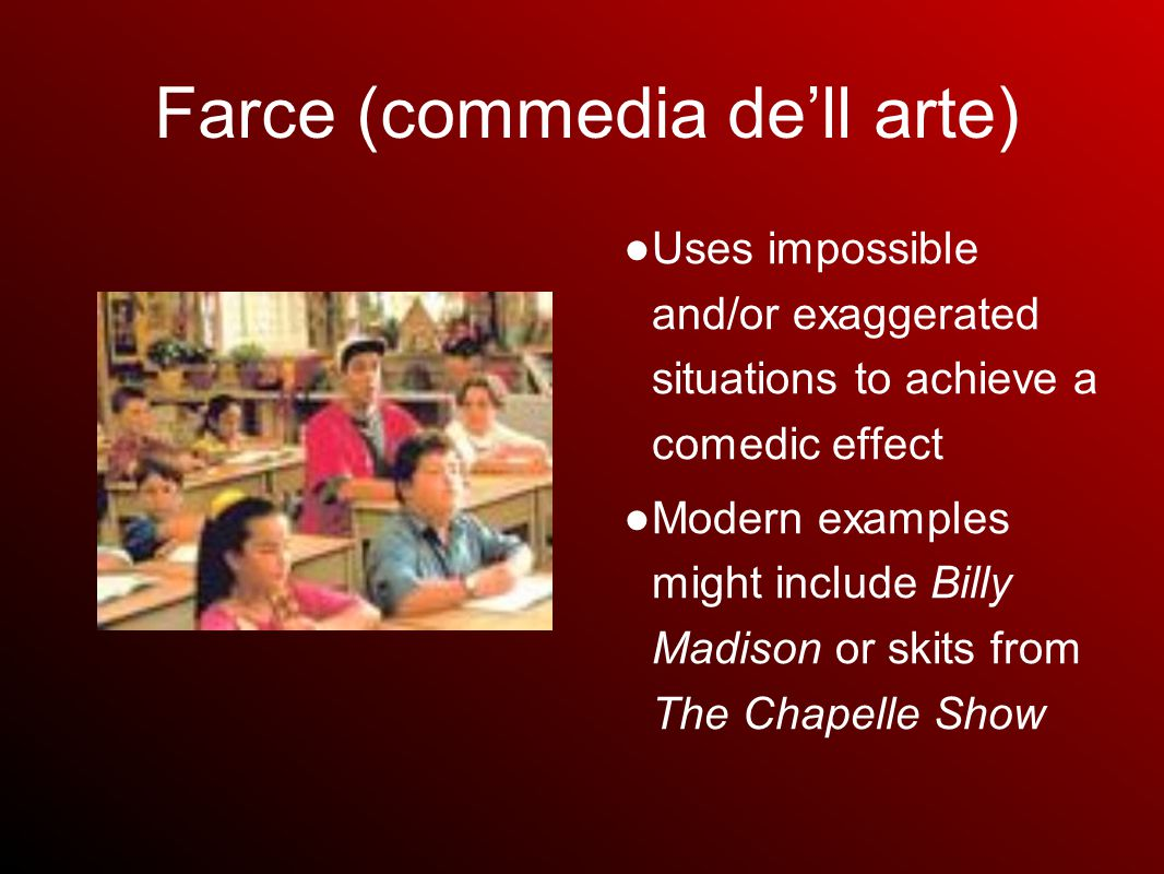 Farce (commedia de'll arte) ● Uses impossible and/or exaggerated situations to achieve a comedic effect ● Modern examples might include Billy Madison or skits from The Chapelle Show