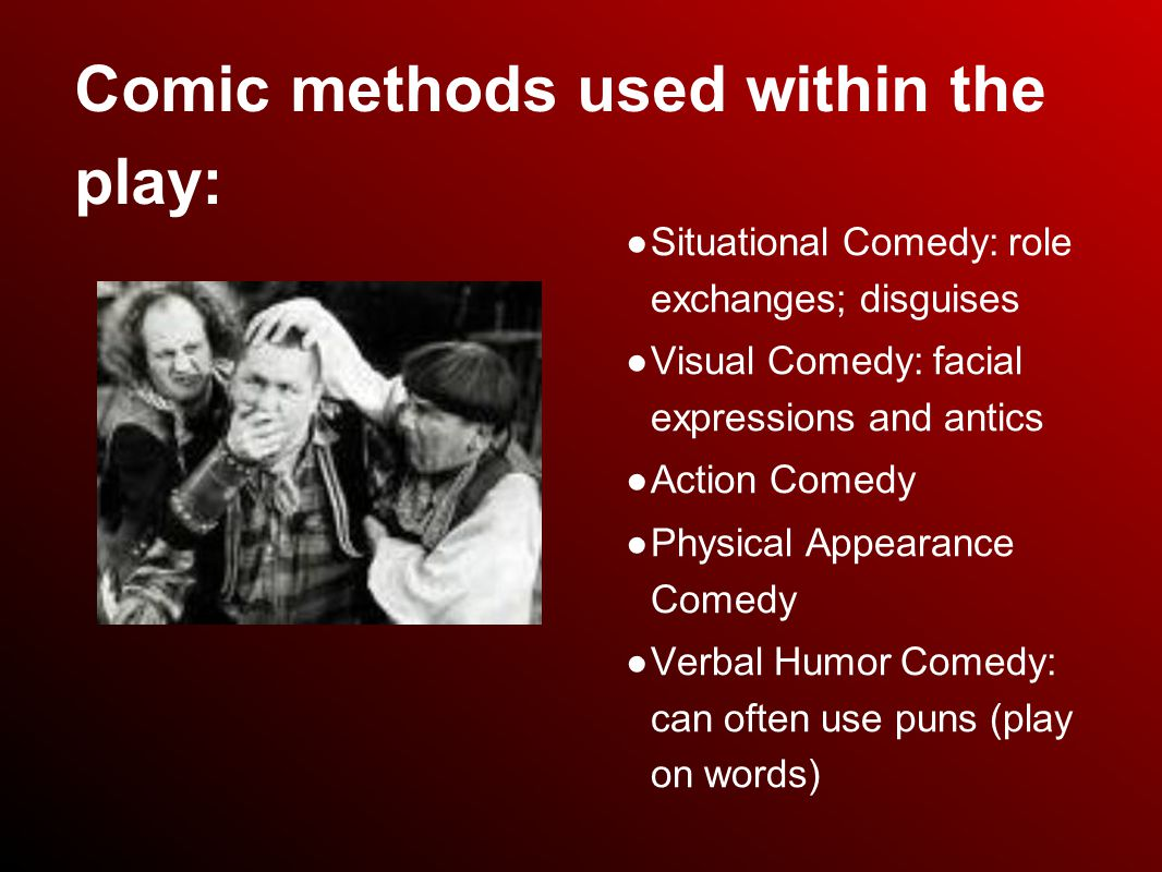 Comic methods used within the play: ● Situational Comedy: role exchanges; disguises ● Visual Comedy: facial expressions and antics ● Action Comedy ● Physical Appearance Comedy ● Verbal Humor Comedy: can often use puns (play on words)