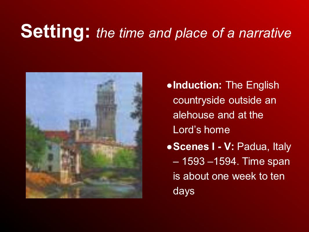 Setting: the time and place of a narrative ● Induction: The English countryside outside an alehouse and at the Lord's home ● Scenes I - V: Padua, Italy – 1593 –1594.