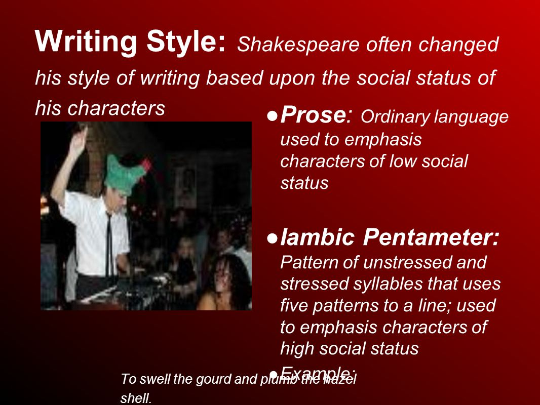 Writing Style: Shakespeare often changed his style of writing based upon the social status of his characters ● Prose: Ordinary language used to emphasis characters of low social status ● Iambic Pentameter: Pattern of unstressed and stressed syllables that uses five patterns to a line; used to emphasis characters of high social status ● Example: To swell the gourd and plumb the hazel shell.