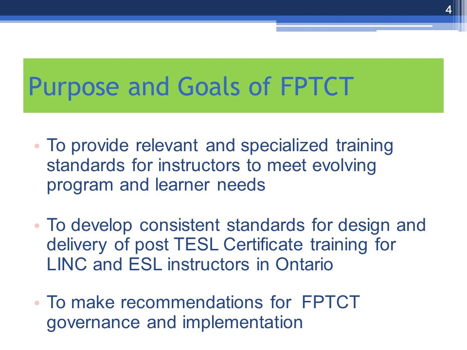 Purpose and Goals of FPTCT To provide relevant and specialized training standards for instructors to meet evolving program and learner needs To develop consistent standards for design and delivery of post TESL Certificate training for LINC and ESL instructors in Ontario To make recommendations for FPTCT governance and implementation 4