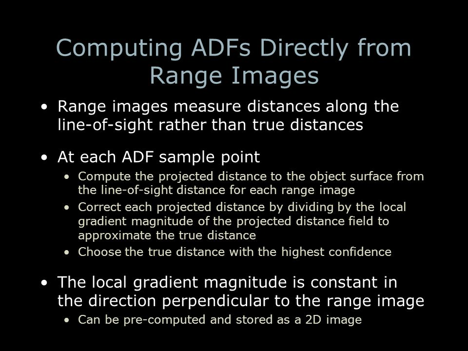 Computing ADFs Directly from Range Images Range images measure distances along the line-of-sight rather than true distances At each ADF sample point Compute the projected distance to the object surface from the line-of-sight distance for each range image Correct each projected distance by dividing by the local gradient magnitude of the projected distance field to approximate the true distance Choose the true distance with the highest confidence The local gradient magnitude is constant in the direction perpendicular to the range image Can be pre-computed and stored as a 2D image