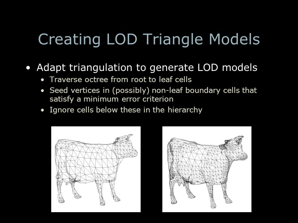 Creating LOD Triangle Models Adapt triangulation to generate LOD models Traverse octree from root to leaf cells Seed vertices in (possibly) non-leaf boundary cells that satisfy a minimum error criterion Ignore cells below these in the hierarchy