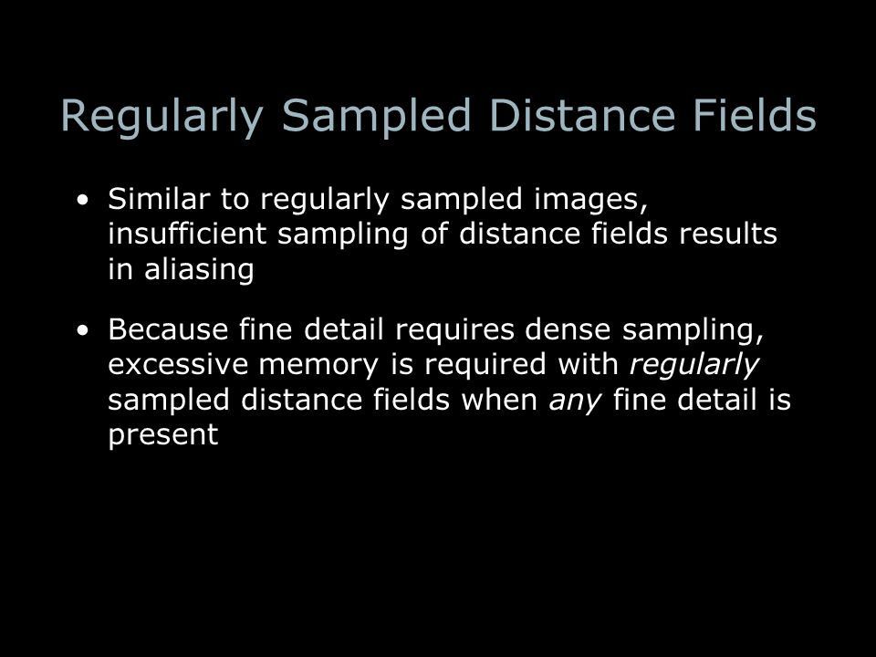 Regularly Sampled Distance Fields Similar to regularly sampled images, insufficient sampling of distance fields results in aliasing Because fine detail requires dense sampling, excessive memory is required with regularly sampled distance fields when any fine detail is present