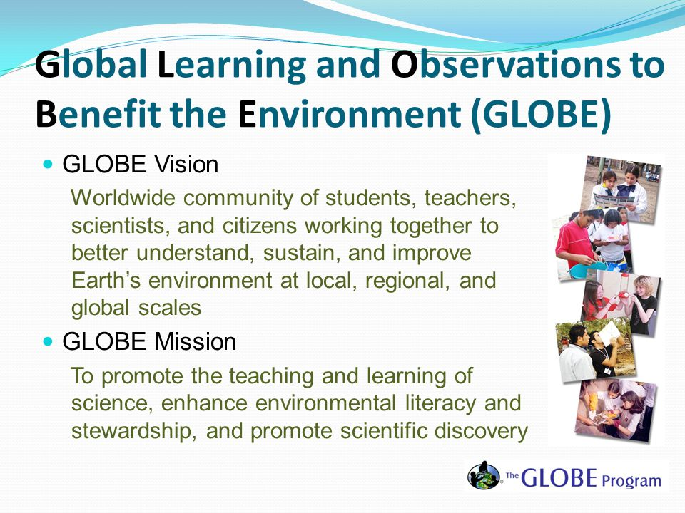 Global Learning and Observations to Benefit the Environment (GLOBE) GLOBE Vision Worldwide community of students, teachers, scientists, and citizens working together to better understand, sustain, and improve Earth's environment at local, regional, and global scales GLOBE Mission To promote the teaching and learning of science, enhance environmental literacy and stewardship, and promote scientific discovery