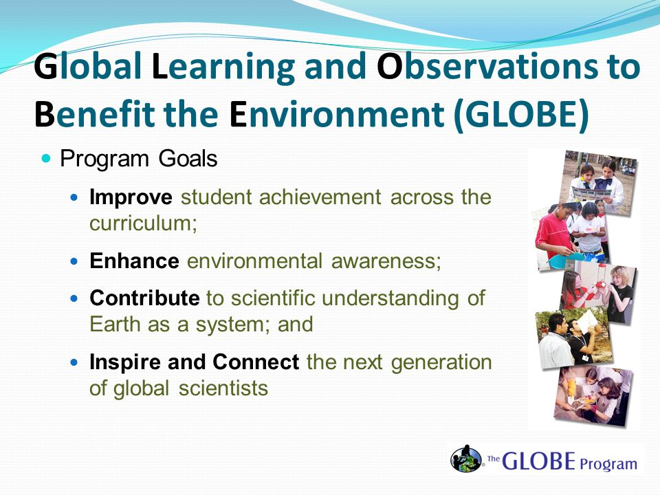 Global Learning and Observations to Benefit the Environment (GLOBE) Program Goals Improve student achievement across the curriculum; Enhance environmental awareness; Contribute to scientific understanding of Earth as a system; and Inspire and Connect the next generation of global scientists