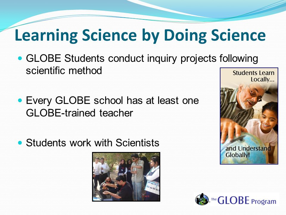 Learning Science by Doing Science GLOBE Students conduct inquiry projects following scientific method Every GLOBE school has at least one GLOBE-trained teacher Students work with Scientists