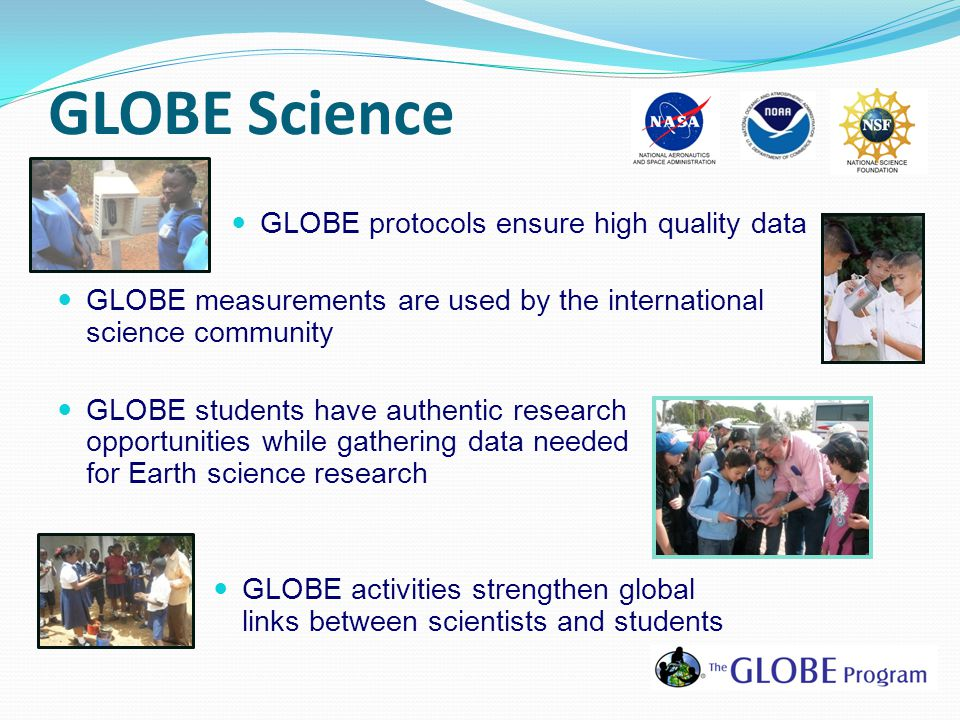 GLOBE protocols ensure high quality data GLOBE measurements are used by the international science community GLOBE students have authentic research opportunities while gathering data needed for Earth science research GLOBE activities strengthen global links between scientists and students GLOBE Science