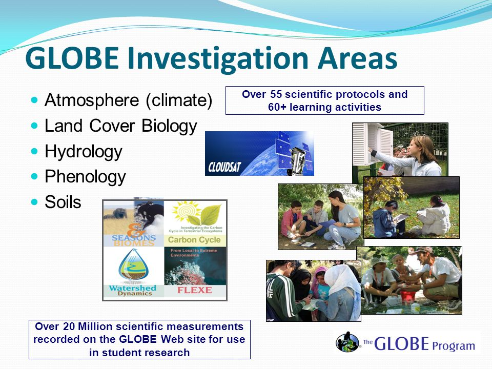 GLOBE Investigation Areas Atmosphere (climate) Land Cover Biology Hydrology Phenology Soils Over 55 scientific protocols and 60+ learning activities Over 20 Million scientific measurements recorded on the GLOBE Web site for use in student research