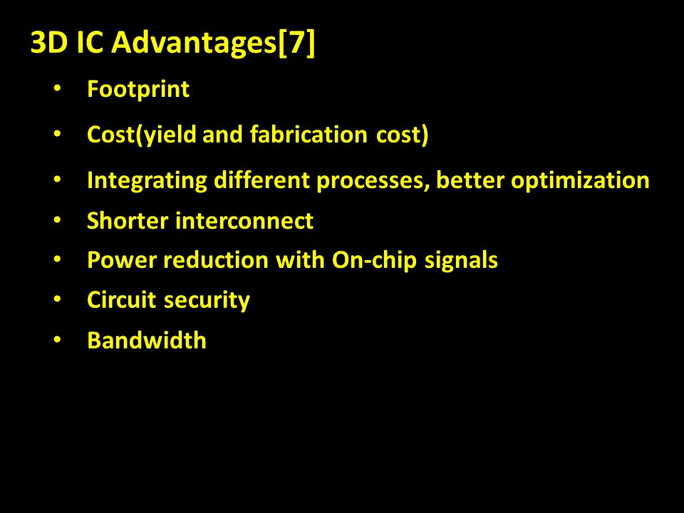 3D IC Advantages[7] Footprint Cost(yield and fabrication cost) Integrating different processes, better optimization Shorter interconnect Power reduction with On-chip signals Circuit security Bandwidth