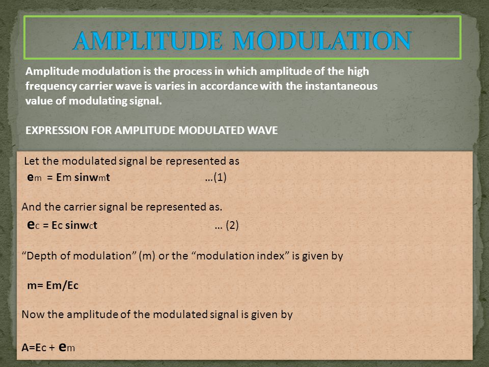 Amplitude modulation is the process in which amplitude of the high frequency carrier wave is varies in accordance with the instantaneous value of modulating signal.