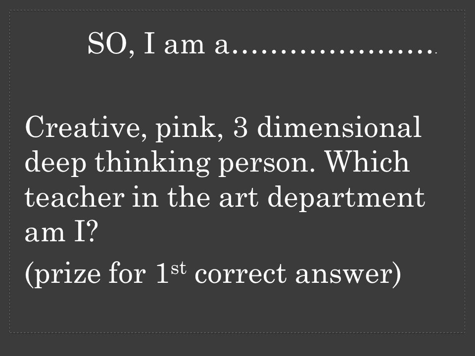 SO, I am a…………………. Creative, pink, 3 dimensional deep thinking person.