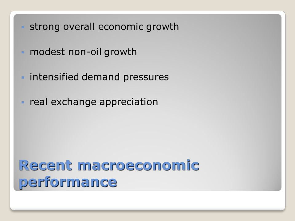Recent macroeconomic performance  strong overall economic growth  modest non-oil growth  intensified demand pressures  real exchange appreciation