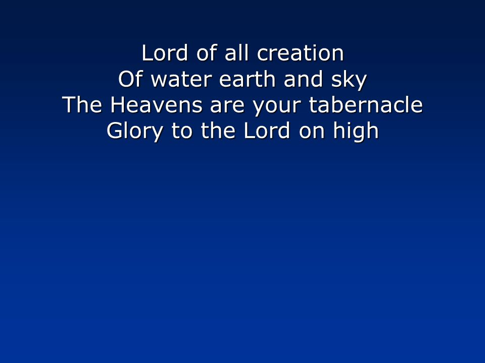 Lord of all creation Of water earth and sky The Heavens are your tabernacle Glory to the Lord on high