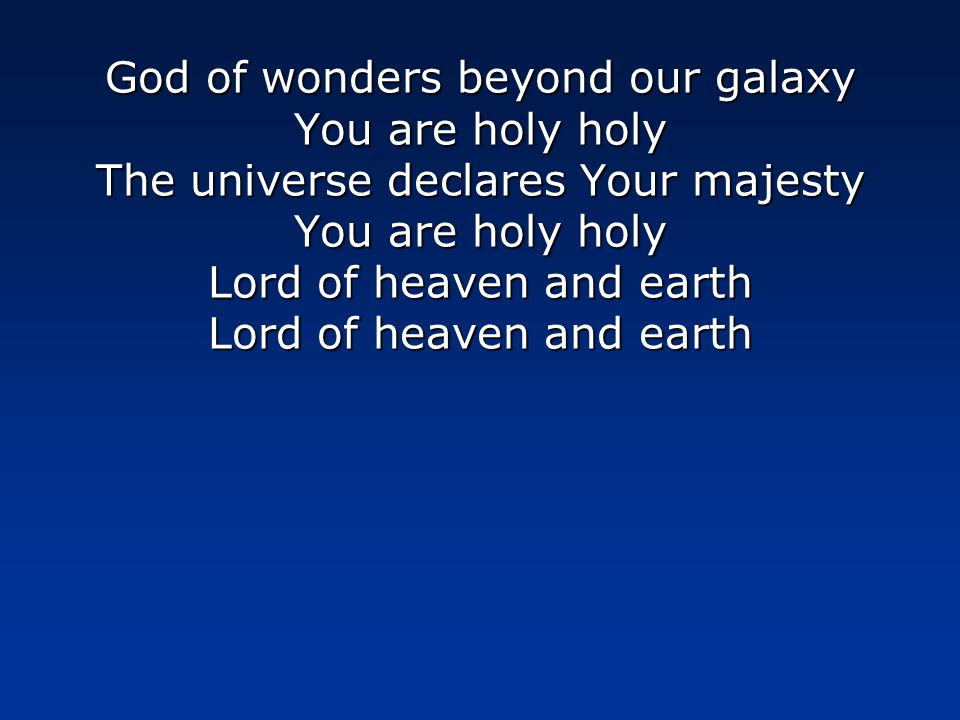 God of wonders beyond our galaxy You are holy holy The universe declares Your majesty You are holy holy Lord of heaven and earth Lord of heaven and earth