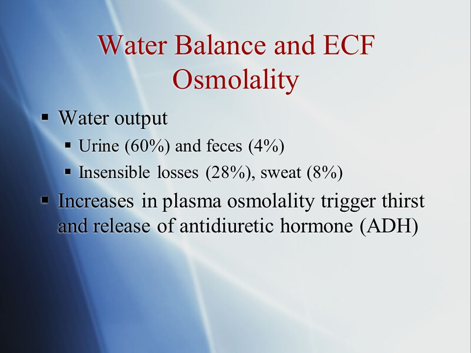 Water Balance and ECF Osmolality  Water output  Urine (60%) and feces (4%)  Insensible losses (28%), sweat (8%)  Increases in plasma osmolality trigger thirst and release of antidiuretic hormone (ADH)  Water output  Urine (60%) and feces (4%)  Insensible losses (28%), sweat (8%)  Increases in plasma osmolality trigger thirst and release of antidiuretic hormone (ADH)