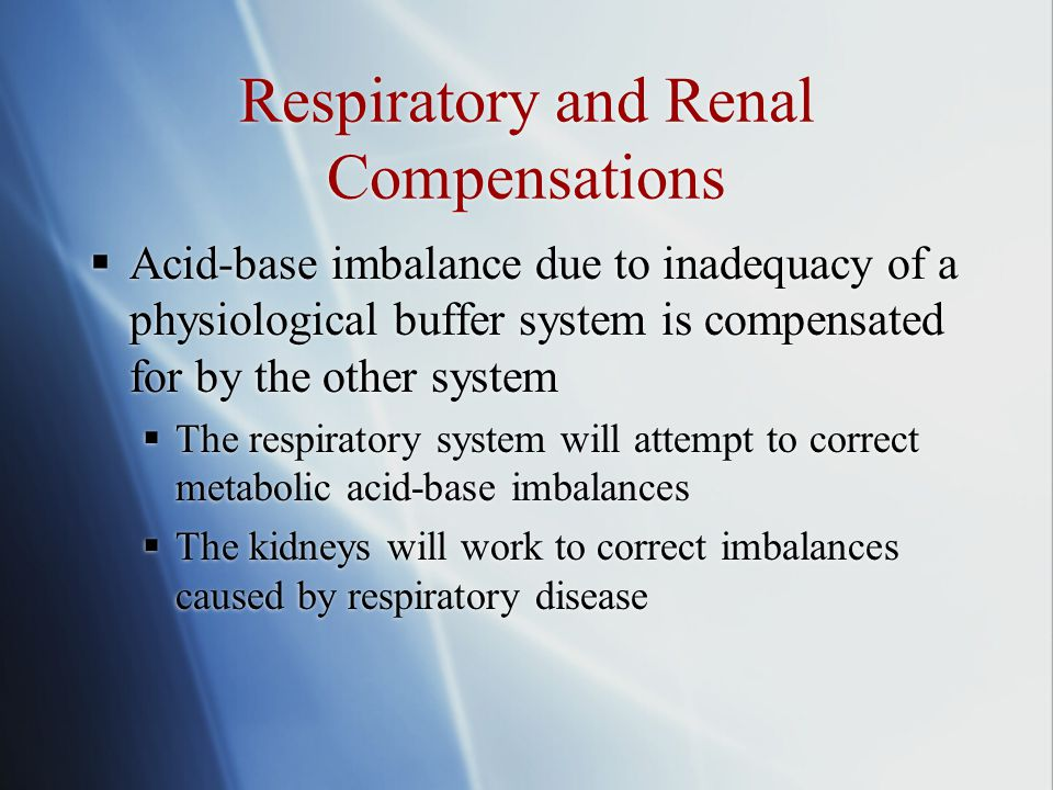 Respiratory and Renal Compensations  Acid-base imbalance due to inadequacy of a physiological buffer system is compensated for by the other system  The respiratory system will attempt to correct metabolic acid-base imbalances  The kidneys will work to correct imbalances caused by respiratory disease  Acid-base imbalance due to inadequacy of a physiological buffer system is compensated for by the other system  The respiratory system will attempt to correct metabolic acid-base imbalances  The kidneys will work to correct imbalances caused by respiratory disease