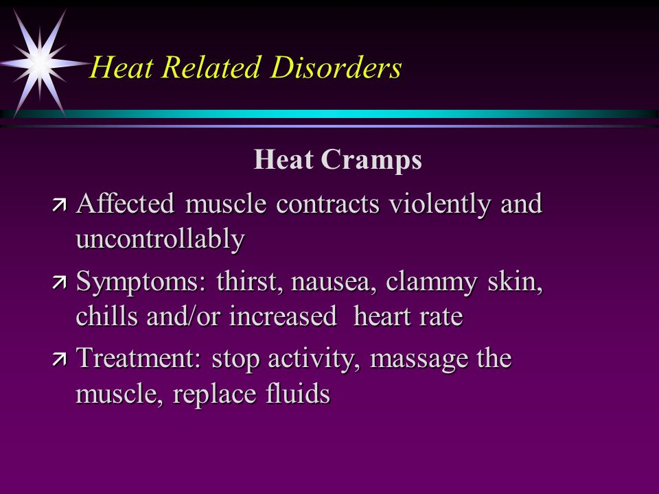 Heat Related Disorders ä Affected muscle contracts violently and uncontrollably ä Symptoms: thirst, nausea, clammy skin, chills and/or increased heart rate ä Treatment: stop activity, massage the muscle, replace fluids Heat Cramps