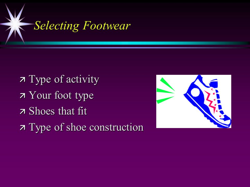Selecting Footwear ä Type of activity ä Your foot type ä Shoes that fit ä Type of shoe construction