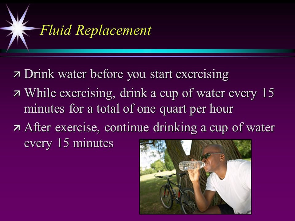 Fluid Replacement ä Drink water before you start exercising ä While exercising, drink a cup of water every 15 minutes for a total of one quart per hour ä After exercise, continue drinking a cup of water every 15 minutes