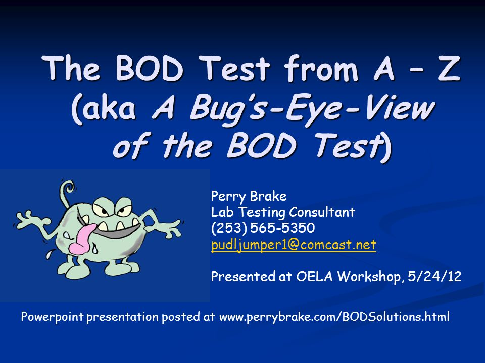 The BOD Test from A – Z (aka A Bug's-Eye-View of the BOD Test) Perry Brake Lab Testing Consultant (253) 565-5350 pudljumper1@comcast.net Presented at OELA Workshop, 5/24/12 Powerpoint presentation posted at www.perrybrake.com/BODSolutions.html