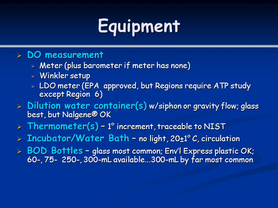 Equipment  DO measurement  Meter (plus barometer if meter has none)  Winkler setup  LDO meter (EPA approved, but Regions require ATP study except Region 6)  Dilution water container(s) w/siphon or gravity flow; glass best, but Nalgene® OK  Thermometer(s) – 1° increment, traceable to NIST  Incubator/Water Bath – no light, 20±1° C, circulation  BOD Bottles – glass most common; Env'l Express plastic OK; 60-, 75- 250-, 300-mL available...300-mL by far most common
