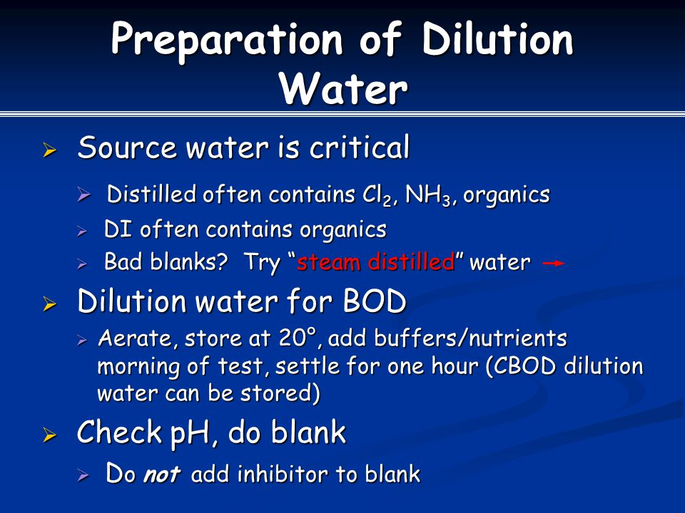 Preparation of Dilution Water  Source water is critical  Distilled often contains Cl 2, NH 3, organics  DI often contains organics  Bad blanks.