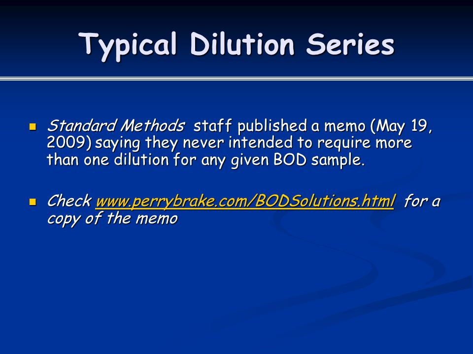Typical Dilution Series Standard Methods staff published a memo (May 19, 2009) saying they never intended to require more than one dilution for any given BOD sample.