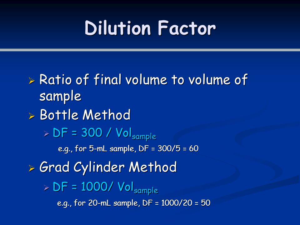 Dilution Factor  Ratio of final volume to volume of sample  Bottle Method  DF = 300 / Vol sample e.g., for 5-mL sample, DF = 300/5 = 60  Grad Cylinder Method  DF = 1000/ Vol sample e.g., for 20-mL sample, DF = 1000/20 = 50 e.g., for 20-mL sample, DF = 1000/20 = 50