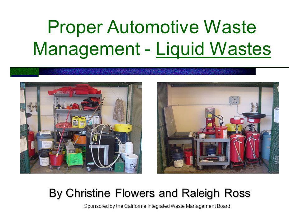 Proper Automotive Waste Management - Liquid Wastes By Christine Flowers and Raleigh Ross Sponsored by the California Integrated Waste Management Board