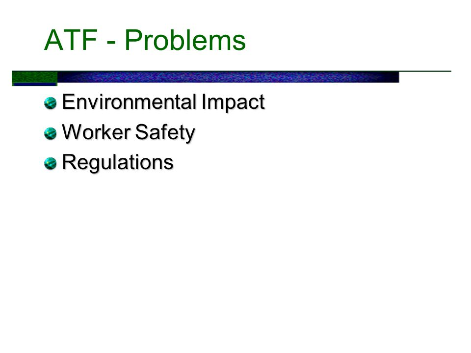 ATF - Problems Environmental Impact Worker Safety Regulations