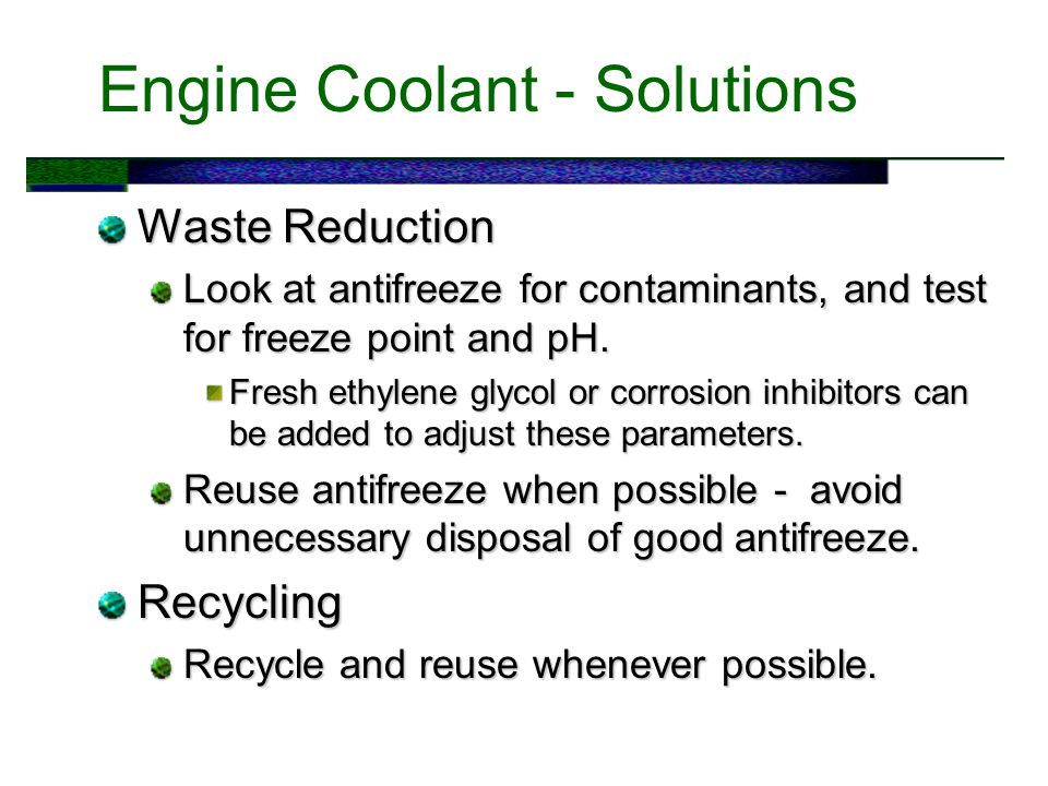 Engine Coolant - Solutions Waste Reduction Look at antifreeze for contaminants, and test for freeze point and pH.